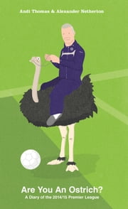 Are You An Ostrich? - A Diary of the 2014/15 Premier League ebook by Andi Thomas,Alexander Netherton