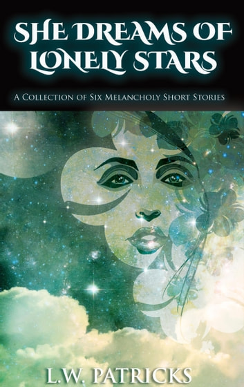 She Dreams of Lonely Stars - A Collection of Six Melancholy Short Stories ebook by L.W. Patricks
