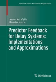 Predictor Feedback for Delay Systems: Implementations and Approximations ebook by Iasson Karafyllis, Miroslav Krstic