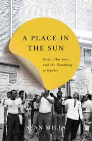 A Place in the Sun - Haiti, Haitians, and the Remaking of Quebec ebook by Sean Mills