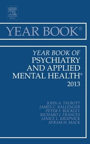 Year Book of Psychiatry and Applied Mental Health 2013, ebook by James Ballinger,Peter F. Buckley,Richard J. Frances,Janice Krupnick,Avram Mack