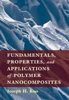 Fundamentals, Properties, and Applications of Polymer Nanocomposites ebook by Professor Joseph Koo