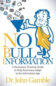 No Bull Information - A Humorous Practical Guide to Help Americans Adapt to the Information Age ebook by Dr. John Gamble