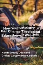 How Youth Ministry Can Change Theological Education -- If We Let It ebook by Kenda Creasy Dean, Christy Lang Hearlson