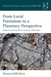 From Local Patriotism to a Planetary Perspective - Impact Crater Research in Germany, 1930s-1970s ebook by Martina Kölbl-Ebert