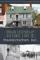 Urban Legends & Historic Lore of Washington, D.C. ebook by Robert S. Pohl