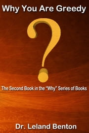 Why You Are Greedy ebook by Dr. Leland Benton