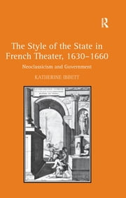 The Style of the State in French Theater, 1630–1660 - Neoclassicism and Government ebook by Katherine Ibbett