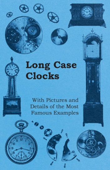 Long Case Clocks - With Pictures and Details of the Most Famous Examples ebook by Anon.