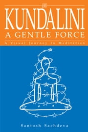 Kundalini - A Gentle Force - A Visual Journey In Meditation ebook by Santosh Sachdeva