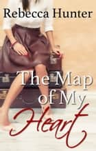 The Map of My Heart - A Destination Romance ebook by Rebecca Hunter