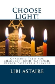 CHOOSE LIGHT! Chassidic Tales for Chanukah, Rosh Hashanah, Sukkos, Passover & Shavuos ebook by Libi Astaire