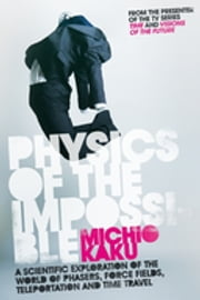 Physics of the Impossible - A Scientific Exploration of the World of Phasers, Force Fields, Teleportation and Time Travel ebook by Michio Kaku