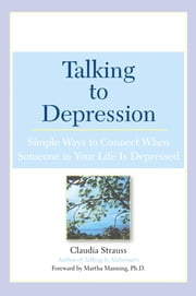 Talking to Depression - Simple Ways To Connect When Someone In Your Life Is Depressed ebook by Claudia J. Strauss,Martha Manning