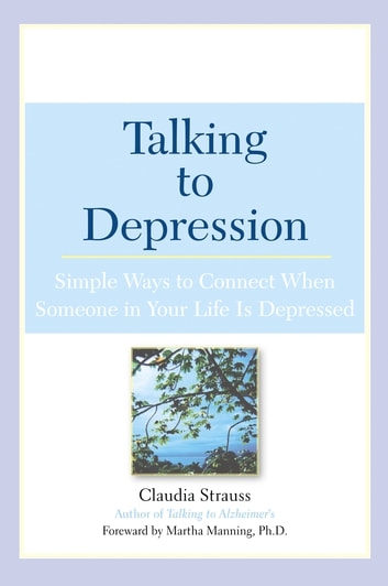 Talking to Depression - Simple Ways To Connect When Someone In Your Life Is Depressed ebook by Claudia J. Strauss