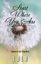 Start Where You Are - Symphony of a Soul Through Words ebook by