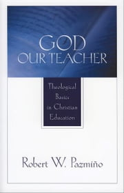 God Our Teacher - Theological Basics in Christian Education ebook by Robert W. Pazmiño