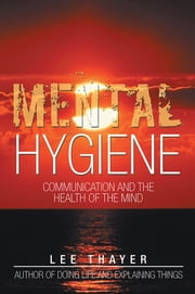 Mental Hygiene - Communication and the Health of the Mind ebook by Lee Thayer