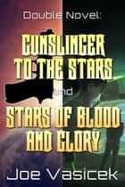 Gunslinger to the Stars and Stars of Blood and Glory - A Double Novel ebook by Joe Vasicek