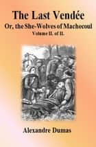 The Last Vendée: Volume II. of II. - or, the She-Wolves of Machecoul ebook by Alexandre Dumas