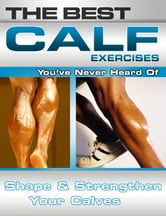 The Best Calf Exercises You've Never Heard Of: Shape and Strengthen Your Calves ebook by Nick Nilsson