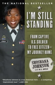 I'm Still Standing - From Captive U.S. Soldier to Free Citizen--My Journey Home ebook by Shoshana Johnson,M. L. Doyle