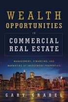 Wealth Opportunities in Commercial Real Estate ebook by Gary Grabel