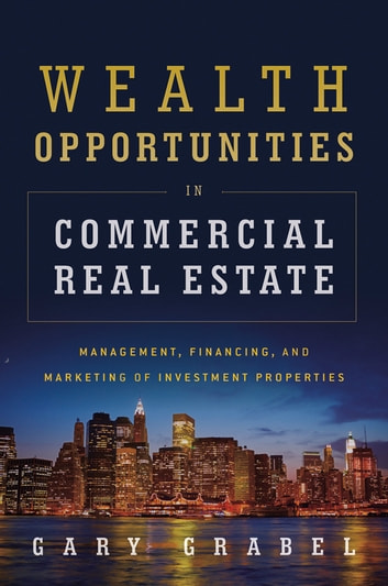 Wealth Opportunities in Commercial Real Estate - Management, Financing, and Marketing of Investment Properties ebook by Gary Grabel