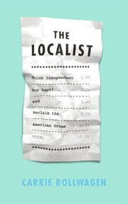 The Localist: Think Independent, Buy Local, and Reclaim the American Dream ebook by Carrie Rollwagen