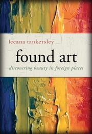Found Art - Discovering Beauty in Foreign Places ebook by Leeana Tankersley