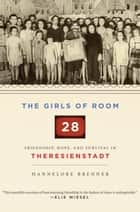The Girls of Room 28 - Friendship, Hope, and Survival in Theresienstadt ebook by Hannelore Brenner