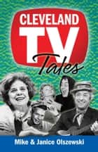Cleveland TV Tales - Stories from the Golden Age of Local Television ebook by Mike Olszewski, Janice Olszewski