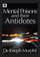 Mental Poisons and Their Antidotes ebook by Dr. Joseph Murphy