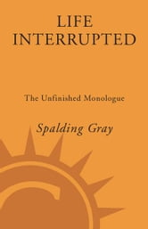 Life Interrupted - The Unfinished Monologue ebook by Spalding Gray
