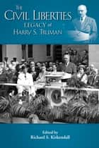 The Civil Liberties Legacy of Harry S. Truman ebook by Richard S. Kirkendall, Richard S. Kirkendall, Roger Daniels,...
