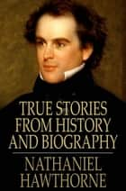 True Stories from History and Biography ebook by Nathaniel Hawthorne