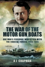 The War of the Motor Gun Boats - One Man's Personal War at Sea with the Costal Forces, 1943-§945 ebook by A. J. Chapman