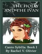 The Holly and the Ivan Canto Sybilla: Book I ebook by Rachel V. Olivier