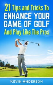 Golf: 21 Tips and Tricks To Enhance Your Game of Golf And Play Like The Pros - golf swing, golf putt, lifetime sports, chip shots, pitch shots, golf basics ebook by Kevin Anderson