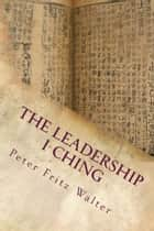 The Leadership I Ching: Your Daily Companion for Practical Guidance ebook by Peter Fritz Walter