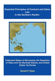 Essential Principles of Contract and Sales Law in the Northern Pacific - Federated States of Micronesia, the Republics of Palau and the Marshall Islands, and United States Territories ebook by Daniel P. Ryan
