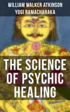 THE SCIENCE OF PSYCHIC HEALING - From the American pioneer of the New Thought movement, known for The Secret of Success, The Arcane Teachings, Nuggets of the New Thought & Reincarnation and the Law of Karma ebook by William Walker Atkinson, Yogi Ramacharaka