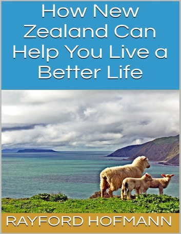 How New Zealand Can Help You Live a Better Life ebook by Rayford Hofmann