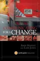 Communicating for a Change - Seven Keys to Irresistible Communication ebook by Andy Stanley, Lane Jones