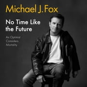 No Time Like the Future - An Optimist Considers Mortality audiobook by Michael J Fox