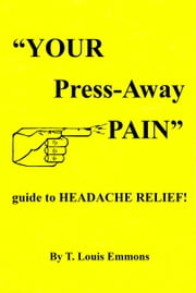"""YOUR Press-Away PAIN"" guide to HEADACHE RELIEF! ebook by T. Louis Emmons"