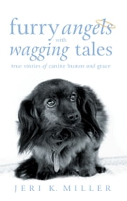 Furry Angels with Wagging Tales - True Stories of Canine Humor and Grace ebook by Jeri K. Miller
