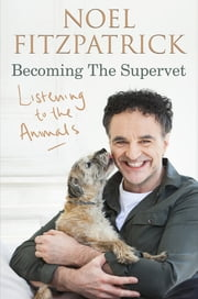 Listening to the Animals: Becoming The Supervet - Becoming The Supervet ebook by Professor Noel Fitzpatrick