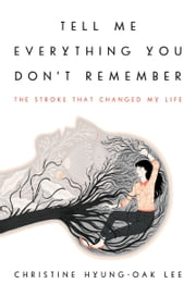 Tell Me Everything You Don't Remember - The Stroke That Changed My Life ebook by Christine Hyung-Oak Lee