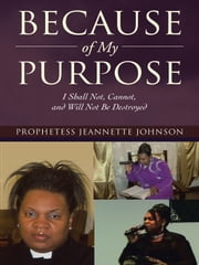 Because of My Purpose - I Shall Not, Cannot, and Will Not Be Destroyed ebook by Prophetess Jeannette Johnson